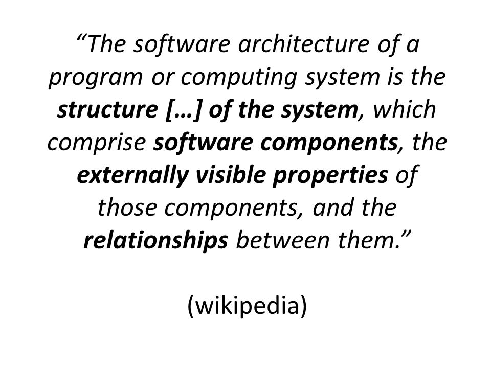 The software architecture of a program or computing system is the structure […] of the system, which comprise software components, the externally visible properties of those components, and the relationships between them. (wikipedia)